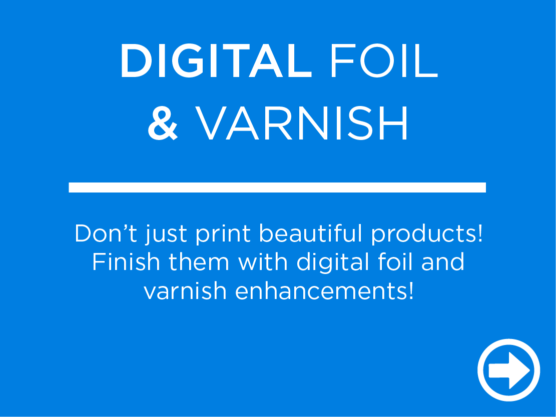 Don't just print beautiful products! Finish them with digital foil and varnish enhancements!